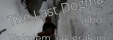 The Last Dogma: Płakałem, jak grałem