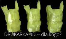 Drukarka 3D — Najlepszy i najgorszy zakup dla fana technologii